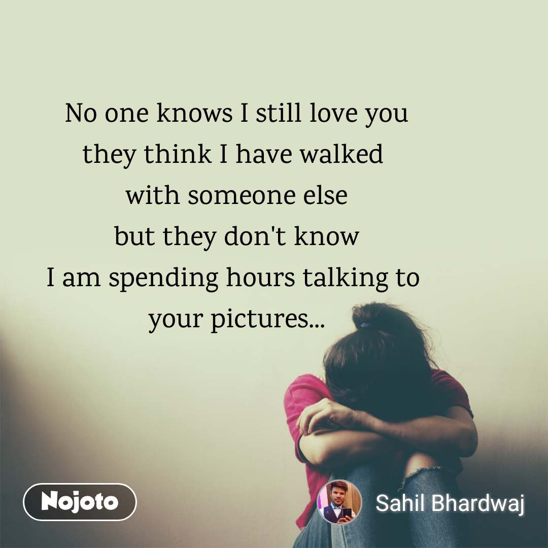 No one knows I still love you they think I have walked  with someone else but they don't know I am spending hours talking to  your pictures...