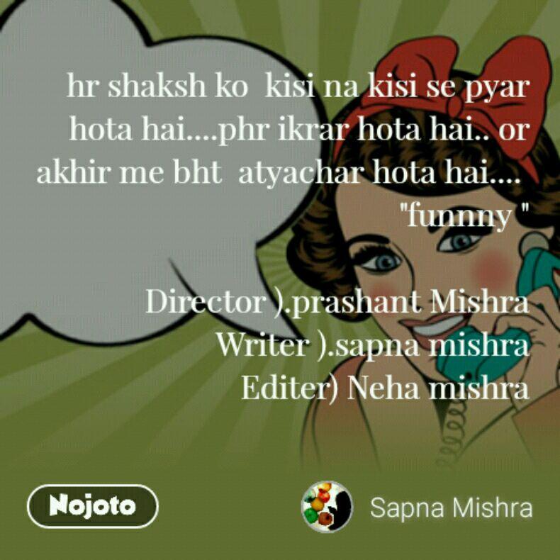 """hr shaksh ko  kisi na kisi se pyar hota hai....phr ikrar hota hai.. or akhir me bht  atyachar hota hai....  """"funnny """"  Director ).prashant Mishra Writer ).sapna mishra Editer) Neha mishra"""