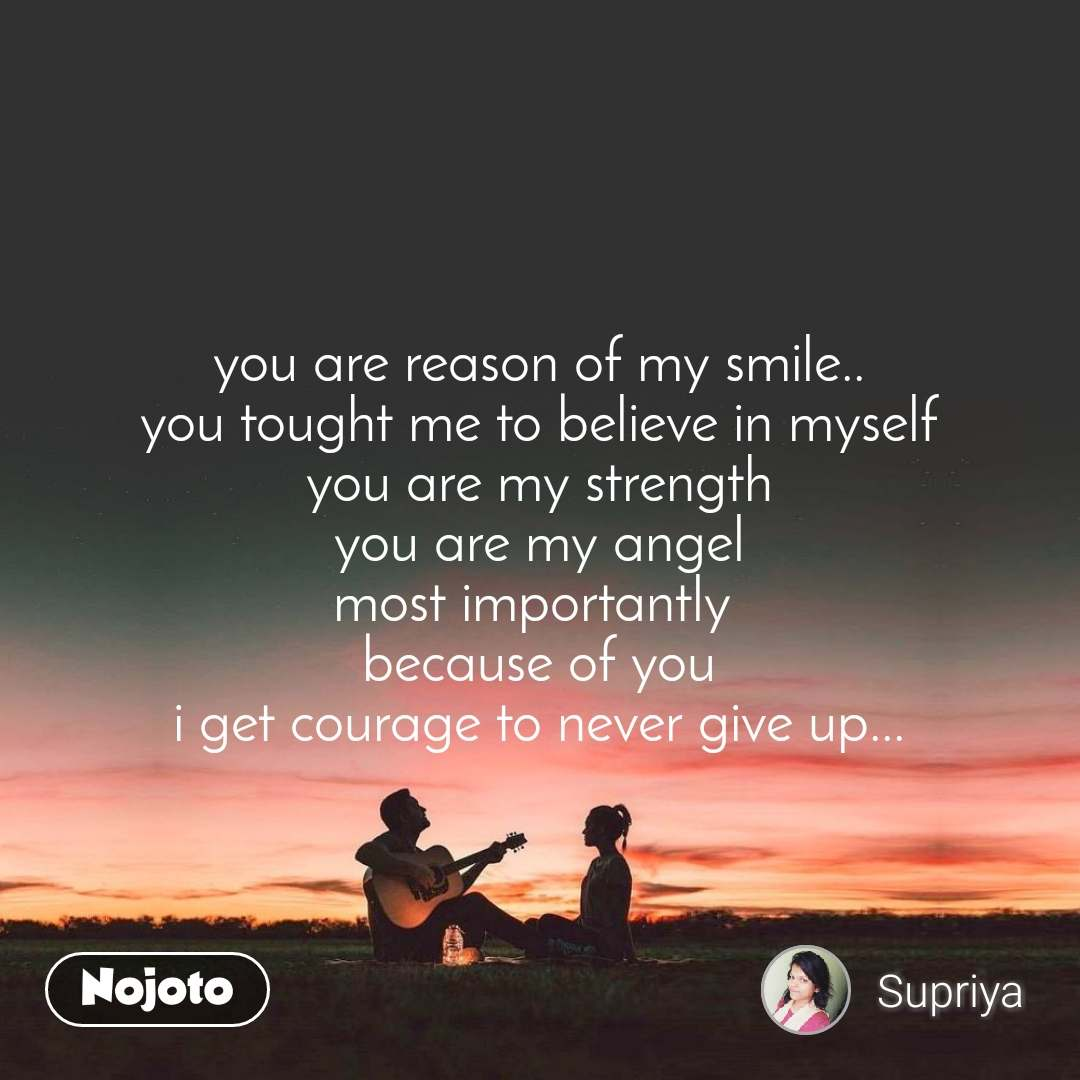 you are reason of my smile.. you tought me to believe in myself you are my strength you are my angel most importantly  because of you i get courage to never give up...