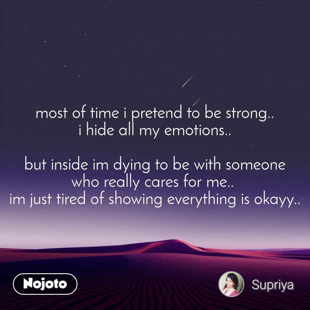 most of time i pretend to be strong.. i hide all my emotions..  but inside im dying to be with someone who really cares for me..  im just tired of showing everything is okayy..