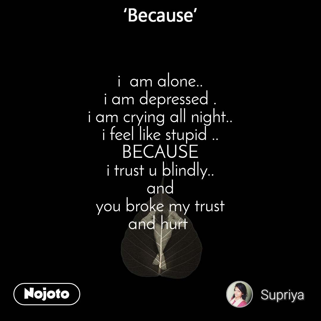 Because i  am alone.. i am depressed . i am crying all night.. i feel like stupid .. BECAUSE i trust u blindly.. and you broke my trust and hurt