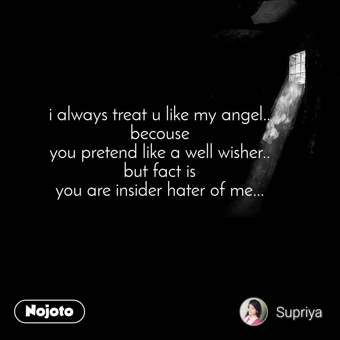 i always treat u like my angel.. becouse you pretend like a well wisher.. but fact is you are insider hater of me...