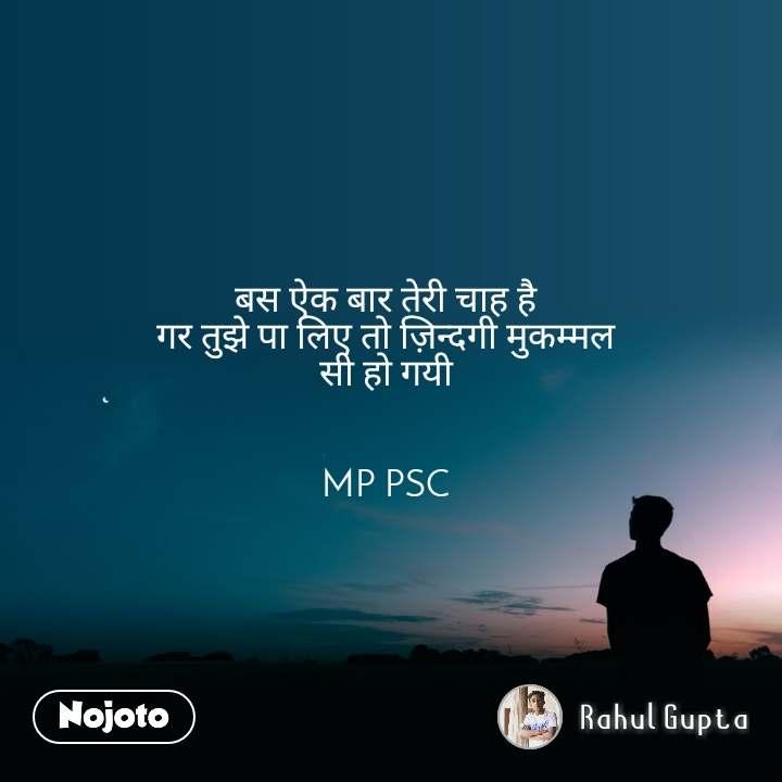 बस ऐक बार तेरी चाह है  गर तुझे पा लिए तो ज़िन्दगी मुकम्मल  सी हो गयी    MP PSC