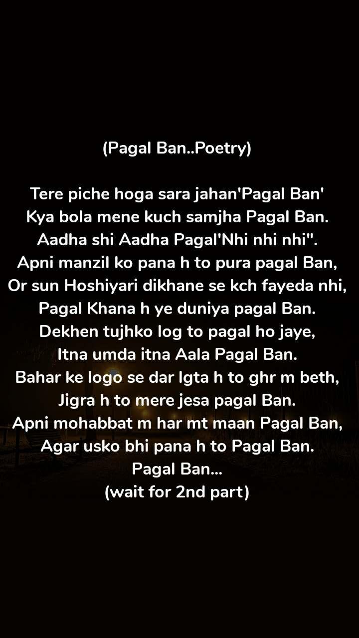 "(Pagal Ban..Poetry)  Tere piche hoga sara jahan'Pagal Ban' Kya bola mene kuch samjha Pagal Ban. Aadha shi Aadha Pagal'Nhi nhi nhi"". Apni manzil ko pana h to pura pagal Ban, Or sun Hoshiyari dikhane se kch fayeda nhi, Pagal Khana h ye duniya pagal Ban. Dekhen tujhko log to pagal ho jaye, Itna umda itna Aala Pagal Ban. Bahar ke logo se dar lgta h to ghr m beth, Jigra h to mere jesa pagal Ban. Apni mohabbat m har mt maan Pagal Ban, Agar usko bhi pana h to Pagal Ban. Pagal Ban... (wait for 2nd part)"