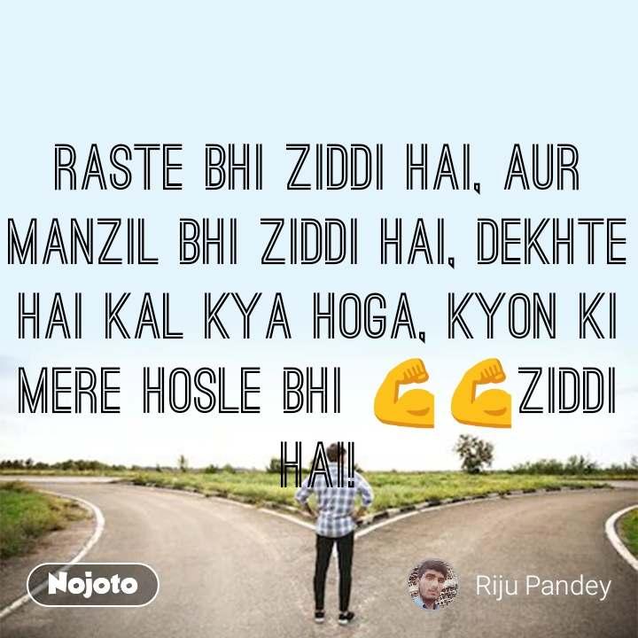raste bhi ziddi hai, aur manzil bhi ziddi hai, dekhte hai kal kya hoga, kyon ki mere hosle bhi 💪💪ziddi hai!