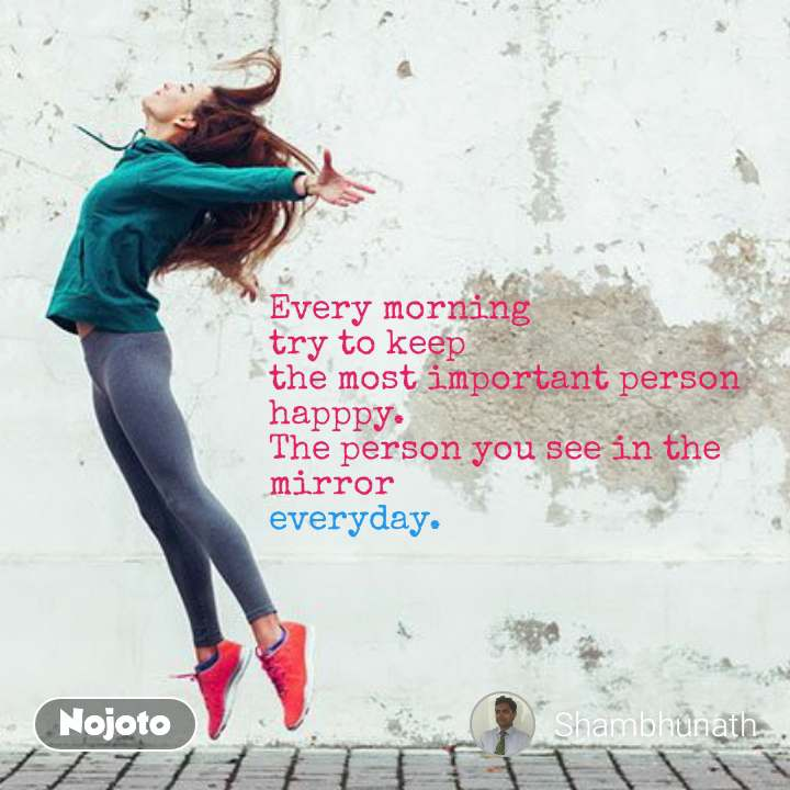 Every morning  try to keep  the most important person  happpy. The person you see in the mirror  everyday.