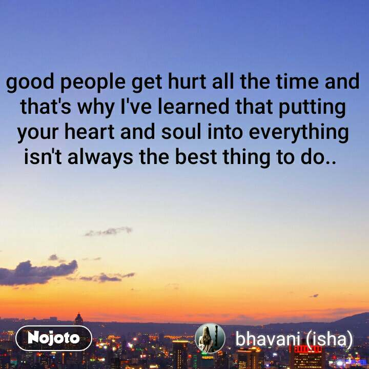 good people get hurt all the time and that's why I've learned that putting your heart and soul into everything isn't always the best thing to do..
