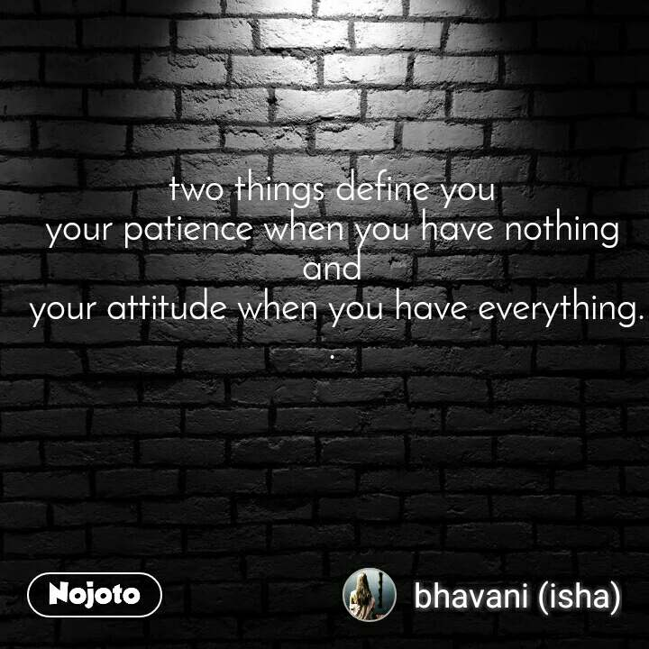 two things define you  your patience when you have nothing  and  your attitude when you have everything..