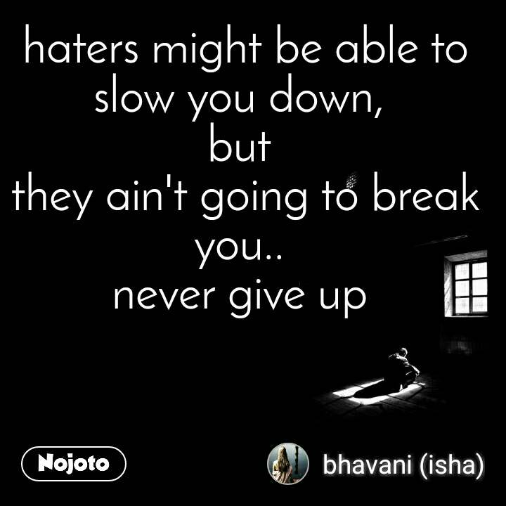 haters might be able to slow you down,  but  they ain't going to break you..  never give up