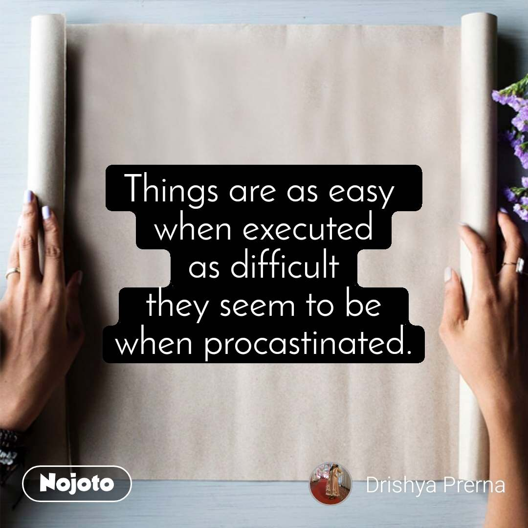Things are as easy  when executed as difficult  they seem to be  when procastinated.