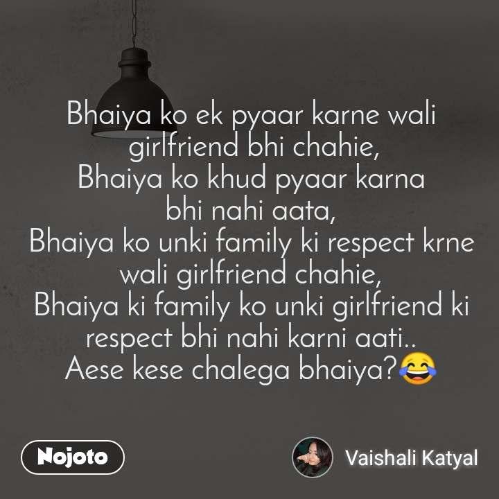 Bhaiya ko ek pyaar karne wali  girlfriend bhi chahie, Bhaiya ko khud pyaar karna bhi nahi aata, Bhaiya ko unki family ki respect krne wali girlfriend chahie, Bhaiya ki family ko unki girlfriend ki respect bhi nahi karni aati.. Aese kese chalega bhaiya?😂