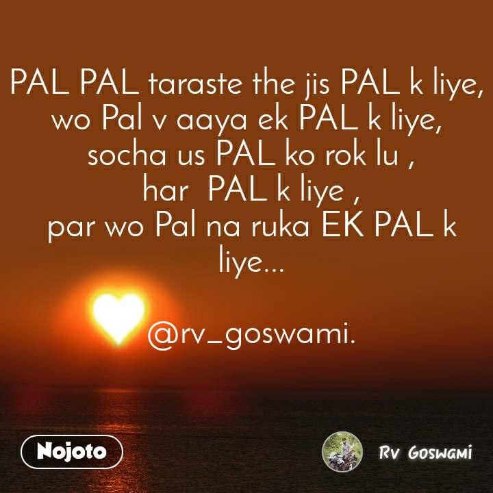 PAL PAL taraste the jis PAL k liye,  wo Pal v aaya ek PAL k liye,  socha us PAL ko rok lu , har  PAL k liye , par wo Pal na ruka EK PAL k liye...  @rv_goswami.