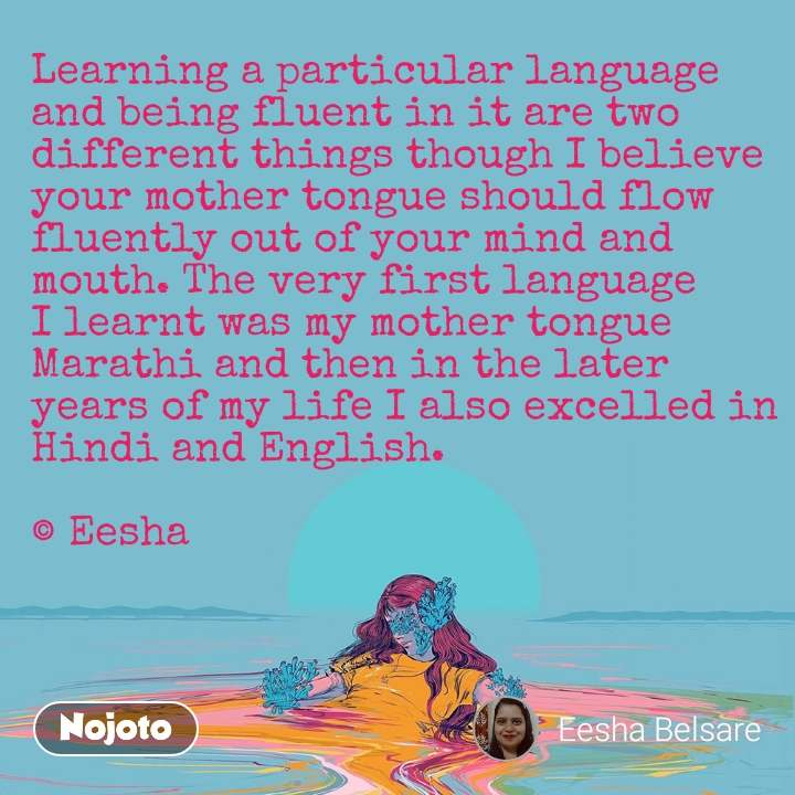 Learning a particular language and being fluent in it are two different things though I believe your mother tongue should flow fluently out of your mind and mouth. The very first language I learnt was my mother tongue Marathi and then in the later years of my life I also excelled in Hindi and English.  © Eesha
