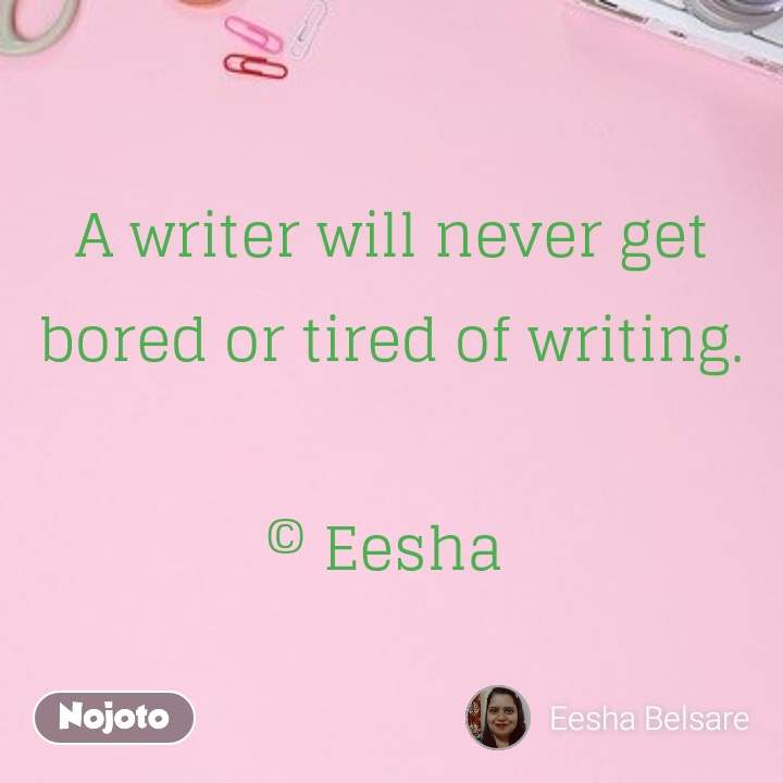 A writer will never get bored or tired of writing.  © Eesha