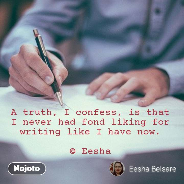 A truth, I confess, is that I never had fond liking for writing like I have now.  © Eesha