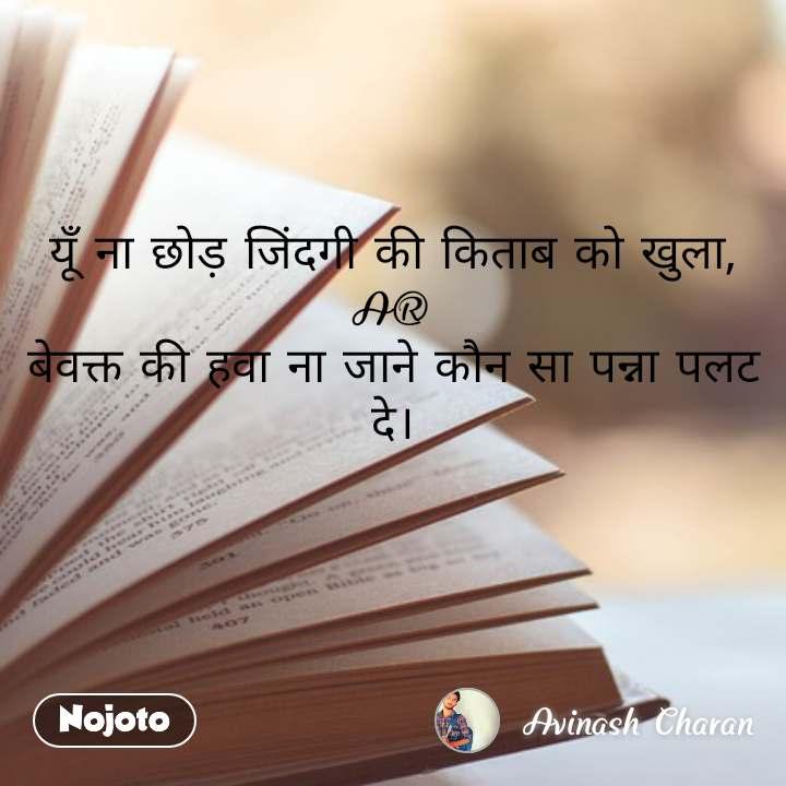 यूँ ना छोड़ जिंदगी की किताब को खुला, A® बेवक्त की हवा ना जाने कौन सा पन्ना पलट दे।