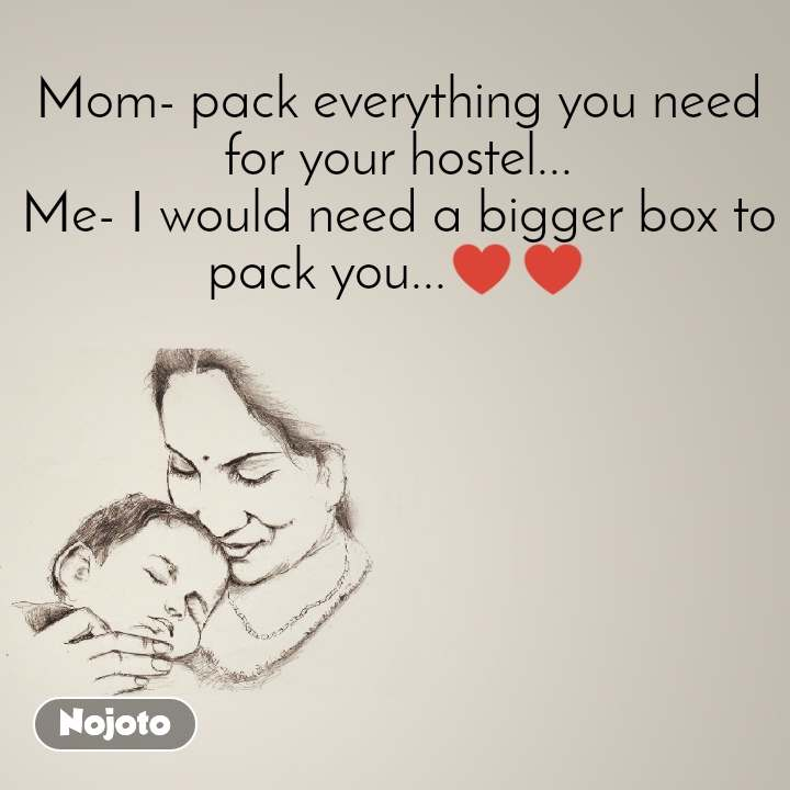 Mom- pack everything you need for your hostel... Me- I would need a bigger box to pack you...♥️♥️