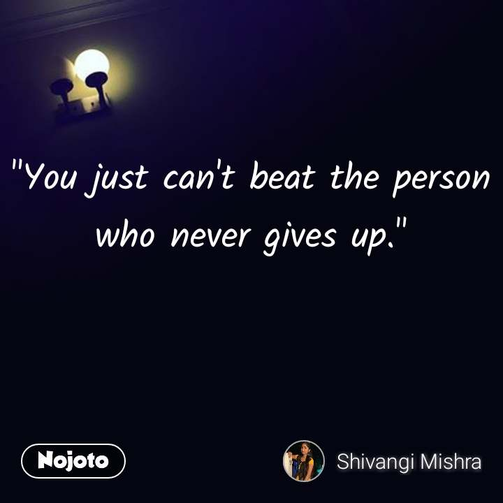 """""""You just can't beat the person who never gives up."""""""