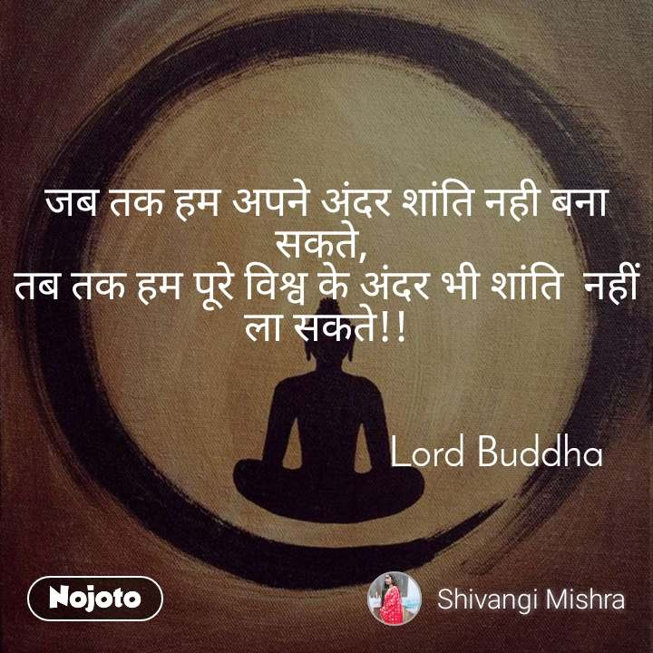 जब तक हम अपने अंदर शांति नही बना सकते,  तब तक हम पूरे विश्व के अंदर भी शांति  नहीं ला सकते!!                                     Lord Buddha