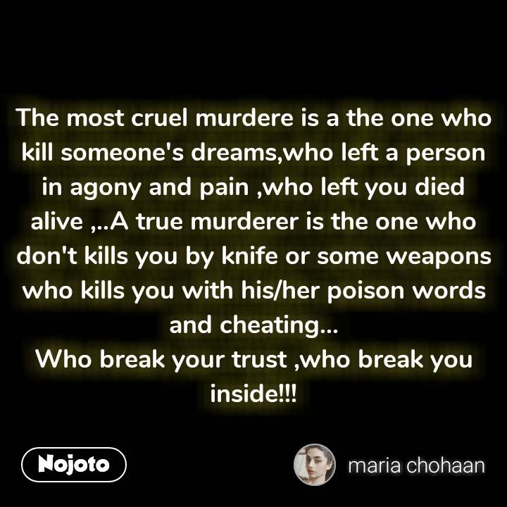 The most cruel murdere is a the one who kill someone's dreams,who left a person in agony and pain ,who left you died alive ,..A true murderer is the one who don't kills you by knife or some weapons who kills you with his/her poison words and cheating... Who break your trust ,who break you inside!!!