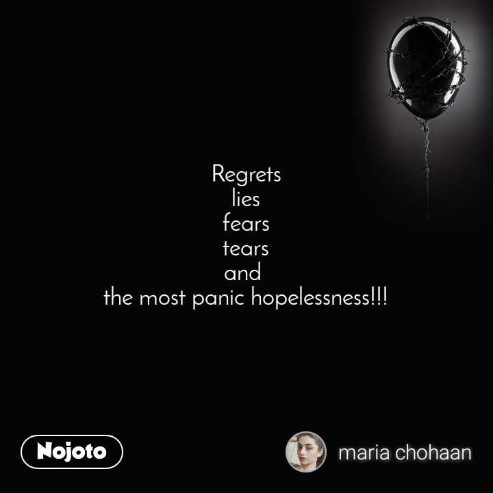 Regrets lies fears tears and  the most panic hopelessness!!!