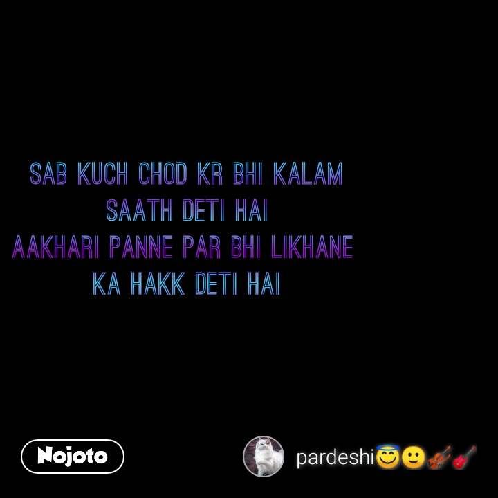 Sab kuch chod kr bhi kalam  saath deti hai  Aakhari panne par bhi likhane  ka hakk deti hai