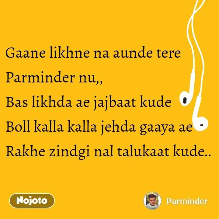 Gaane likhne na aunde tere Parminder nu,, Bas likhda ae jajbaat kude Boll kalla kalla jehda gaaya ae Rakhe zindgi nal talukaat kude..