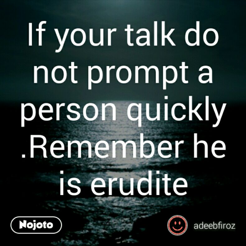 If your talk do not prompt a person quickly .Remember he is erudite