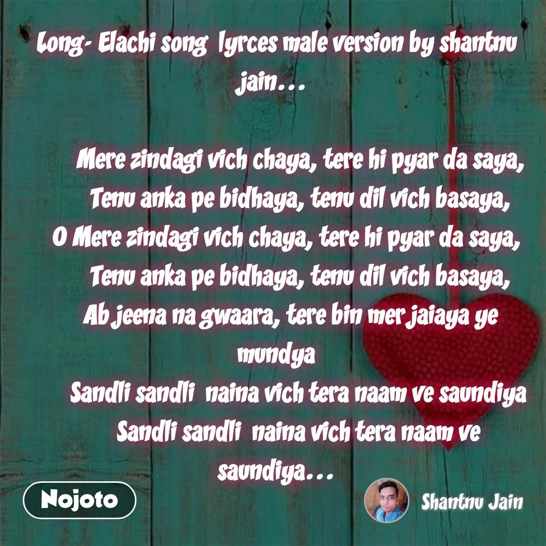 Long- Elachi song lyrces male version by shantnu jain...    Mere zindagi vich chaya, tere hi pyar da saya,  Tenu anka pe bidhaya, tenu dil vich basaya, O Mere zindagi vich chaya, tere hi pyar da saya,   Tenu anka pe bidhaya, tenu dil vich basaya,  Ab jeena na gwaara, tere bin mer jaiaya ye          mundya  Sandli sandli naina vich tera naam ve saundiya  Sandli sandli naina vich tera naam ve saundiya...