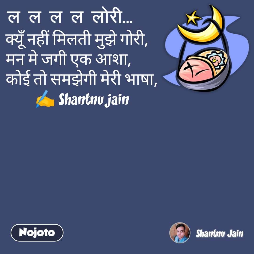 ल ल ल  ल लोरी क्यूँ नहीं मिलती मुझे गोरी,    मन मे जगी एक आशा,         कोई तो समझेगी मेरी भाषा, ✍️ Shantnu jain