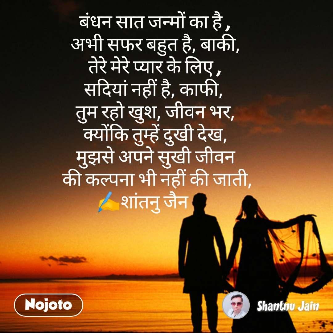 shaadi quotes messages in hindi       बंधन सात जन्मों का है ,  अभी सफर बहुत है, बाकी,   तेरे मेरे प्यार के लिए ,  सदियां नहीं है, काफी,   तुम रहो खुश, जीवन भर,   क्योंकि तुम्हें दुखी देख,   मुझसे अपने सुखी जीवन          की कल्पना भी नहीं की जाती,  ✍️शांतनु जैन