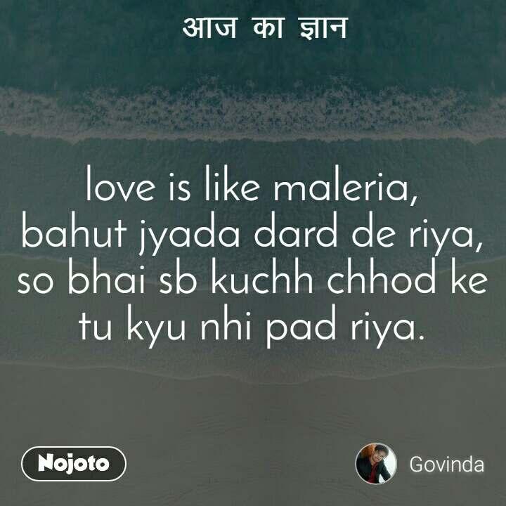 आज का ज्ञान love is like maleria, bahut jyada dard de riya, so bhai sb kuchh chhod ke tu kyu nhi pad riya.