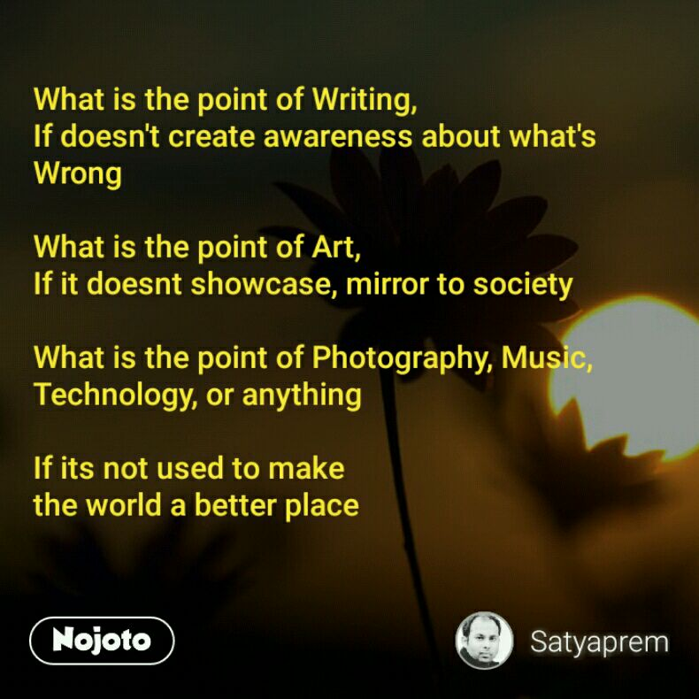 What is the point of Writing, If doesn't create awareness about what's Wrong  What is the point of Art, If it doesnt showcase, mirror to society  What is the point of Photography, Music, Technology, or anything  If its not used to make  the world a better place
