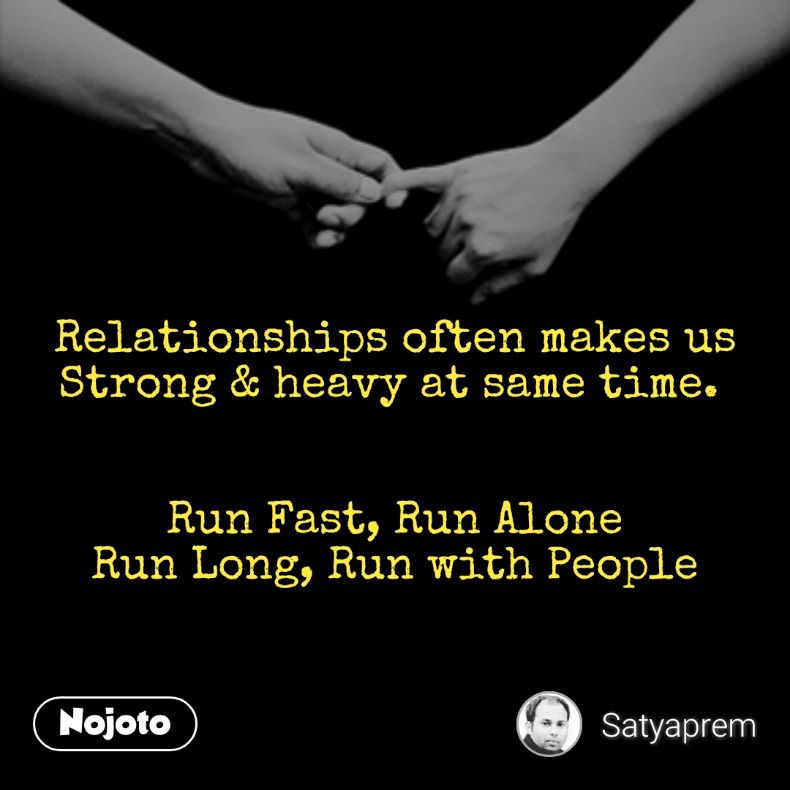 Relationships often makes us Strong & heavy at same time.    Run Fast, Run Alone Run Long, Run with People