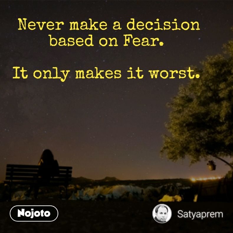 Never make a decision based on Fear.   It only makes it worst.