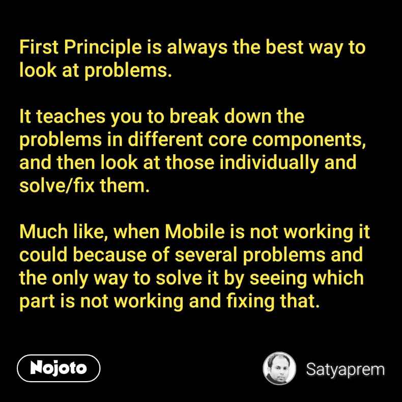 First Principle is always the best way to look at problems.  It teaches you to break down the problems in different core components, and then look at those individually and solve/fix them.  Much like, when Mobile is not working it could because of several problems and the only way to solve it by seeing which part is not working and fixing that.