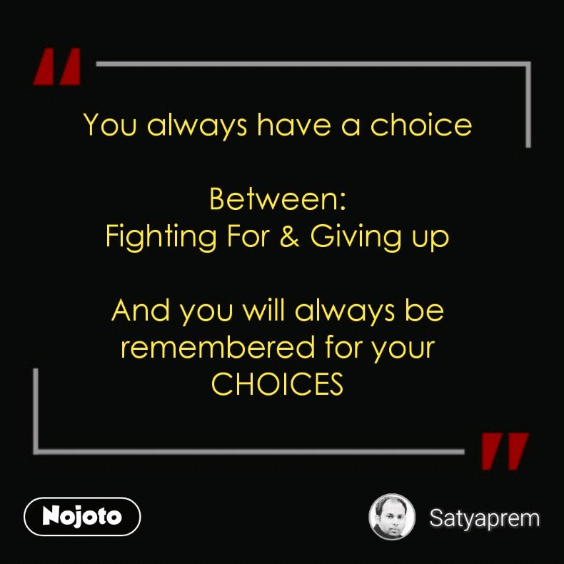 You always have a choice  Between: Fighting For & Giving up  And you will always be remembered for your CHOICES