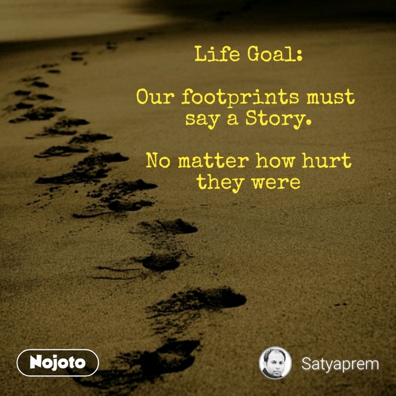 Life Goal:  Our footprints must  say a Story.  No matter how hurt they were