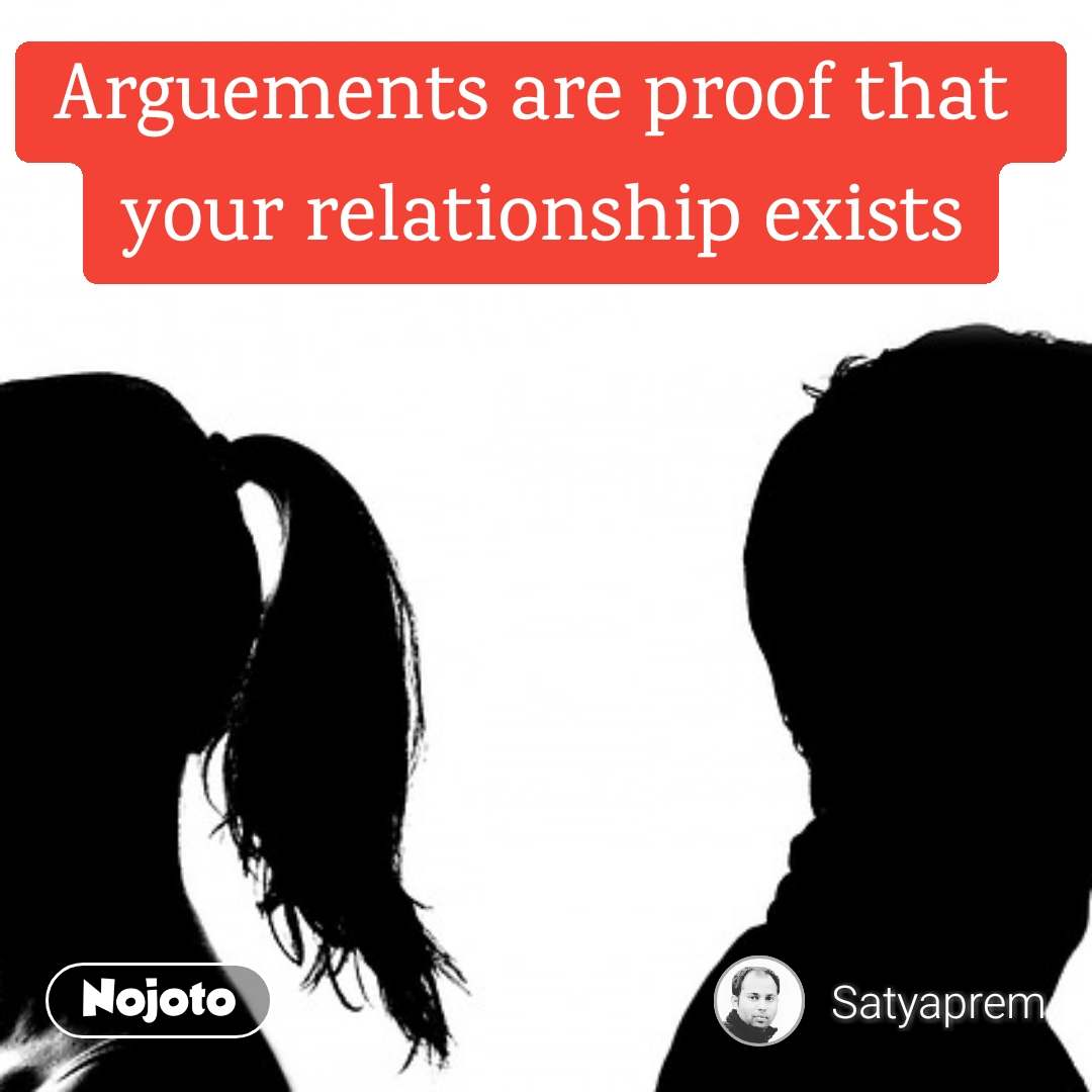 Arguements are proof that  your relationship exists