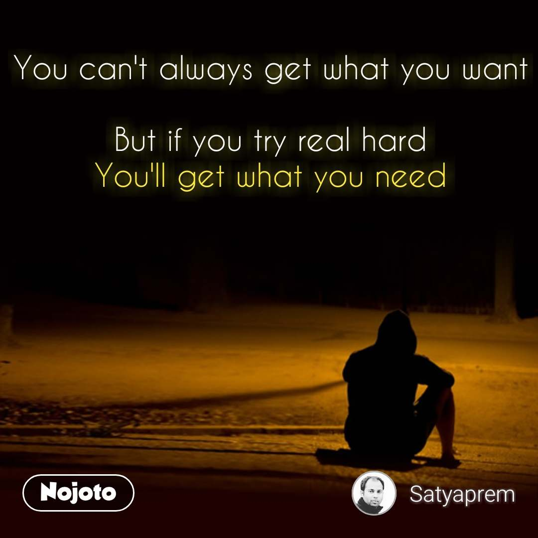 You can't always get what you want  But if you try real hard You'll get what you need