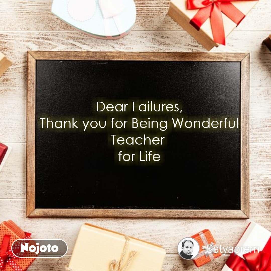 Dear Failures, Thank you for Being Wonderful Teacher  for Life