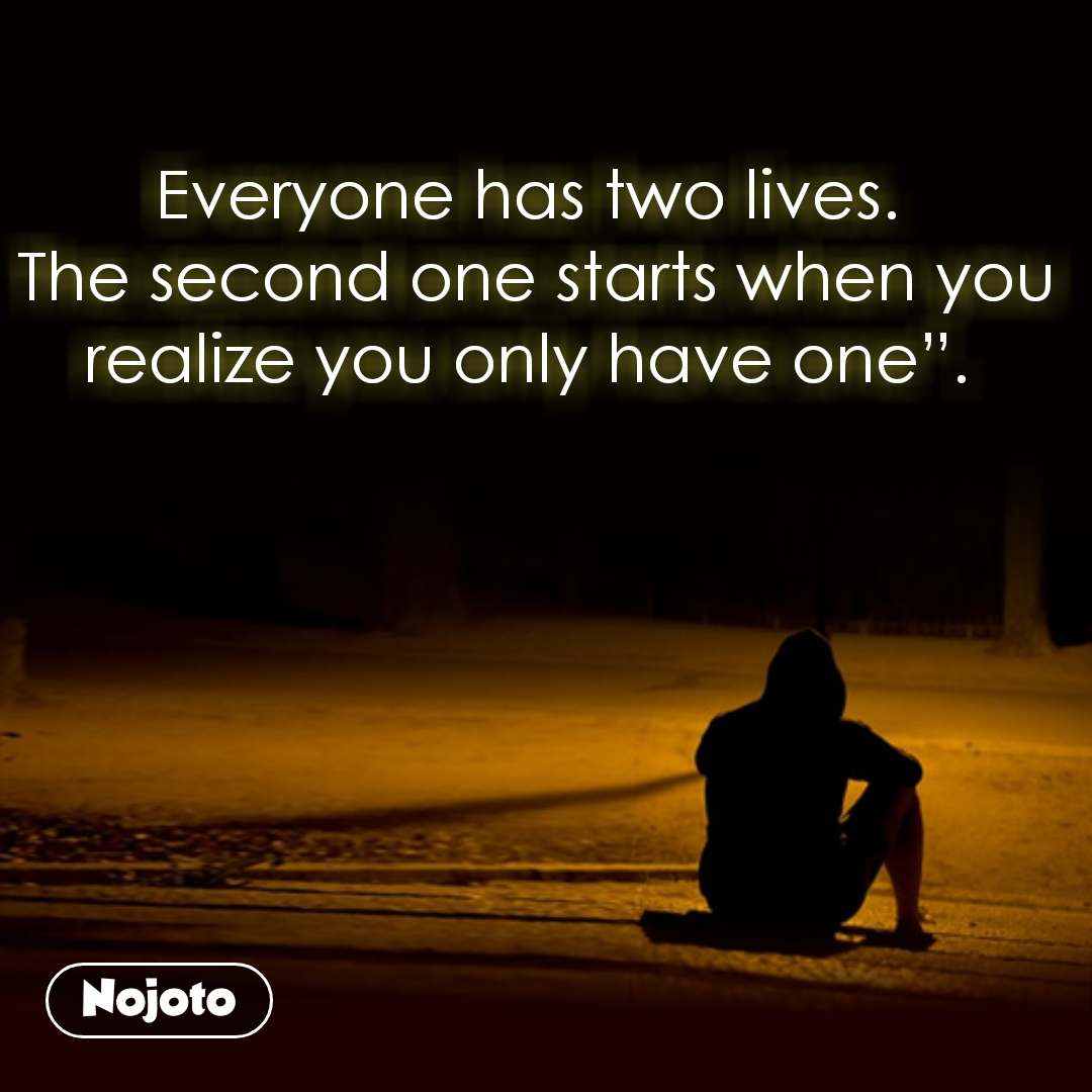 "Everyone has two lives.  The second one starts when you realize you only have one""."