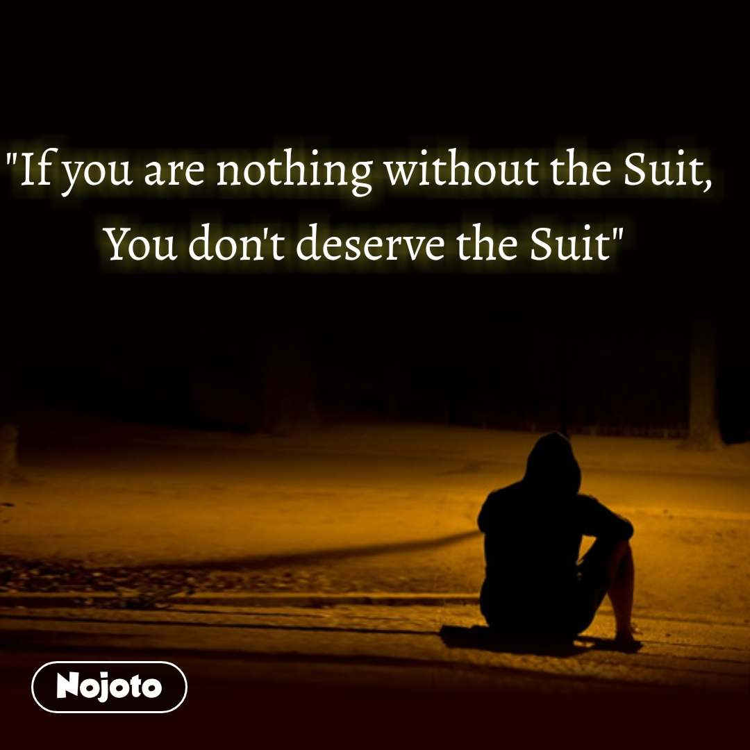"""If you are nothing without the Suit,  You don't deserve the Suit"""