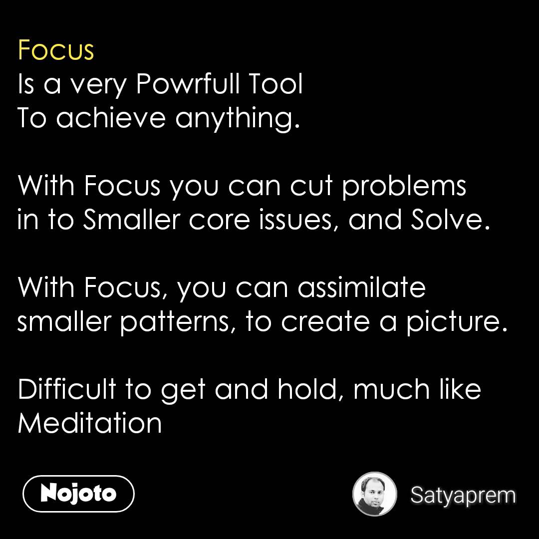 Focus Is a very Powrfull Tool To achieve anything.  With Focus you can cut problems in to Smaller core issues, and Solve.   With Focus, you can assimilate smaller patterns, to create a picture.   Difficult to get and hold, much like Meditation