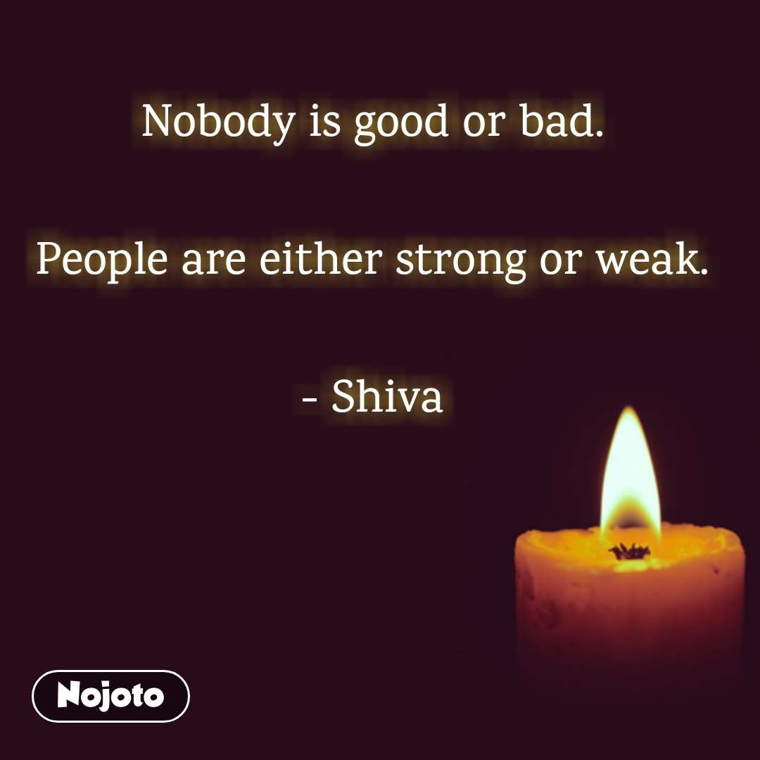 Nobody is good or bad.  People are either strong or weak.  - Shiva