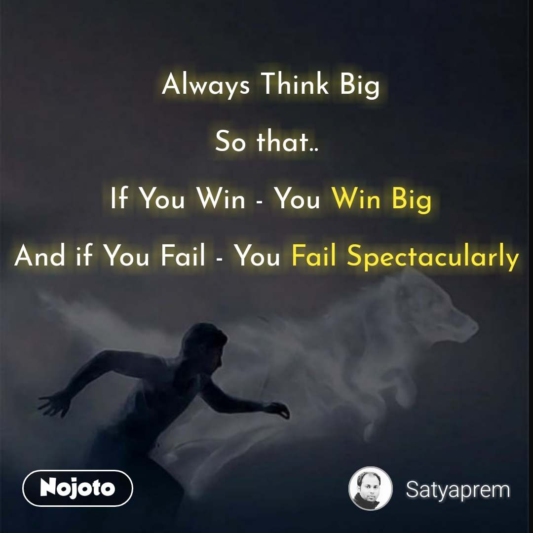 Always Think Big  So that..   If You Win - You Win Big  And if You Fail - You Fail Spectacularly