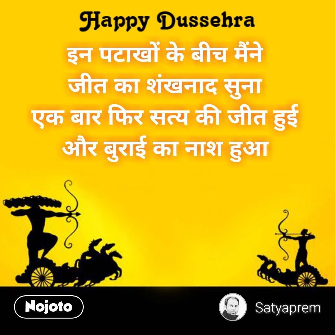 Happy Dussehra  इन पटाखों के बीच मैंने जीत का शंखनाद सुना एक बार फिर सत्य की जीत हुई और बुराई का नाश हुआ