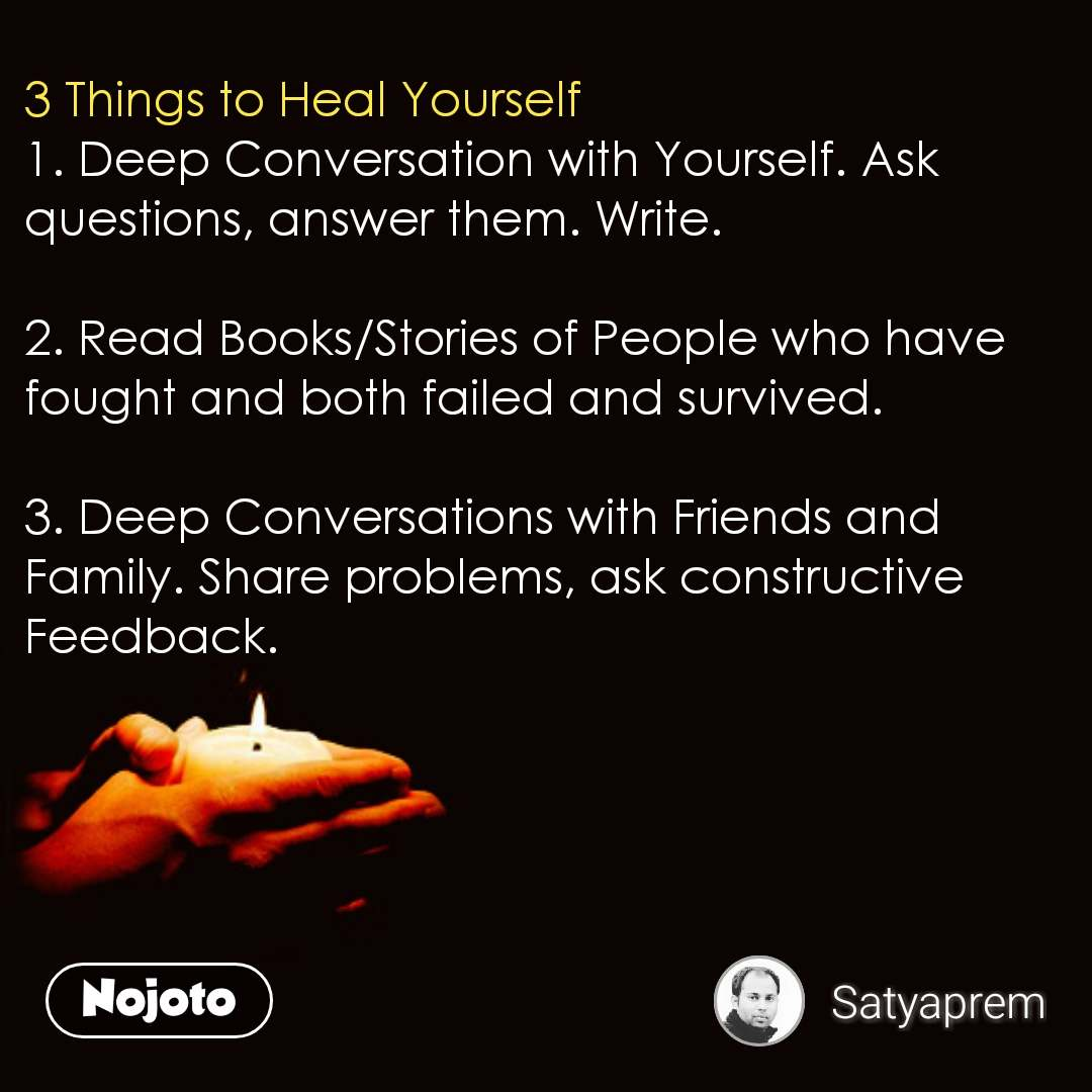 3 Things to Heal Yourself 1. Deep Conversation with Yourself. Ask questions, answer them. Write.   2. Read Books/Stories of People who have fought and both failed and survived.  3. Deep Conversations with Friends and Family. Share problems, ask constructive Feedback.        #NojotoQuote