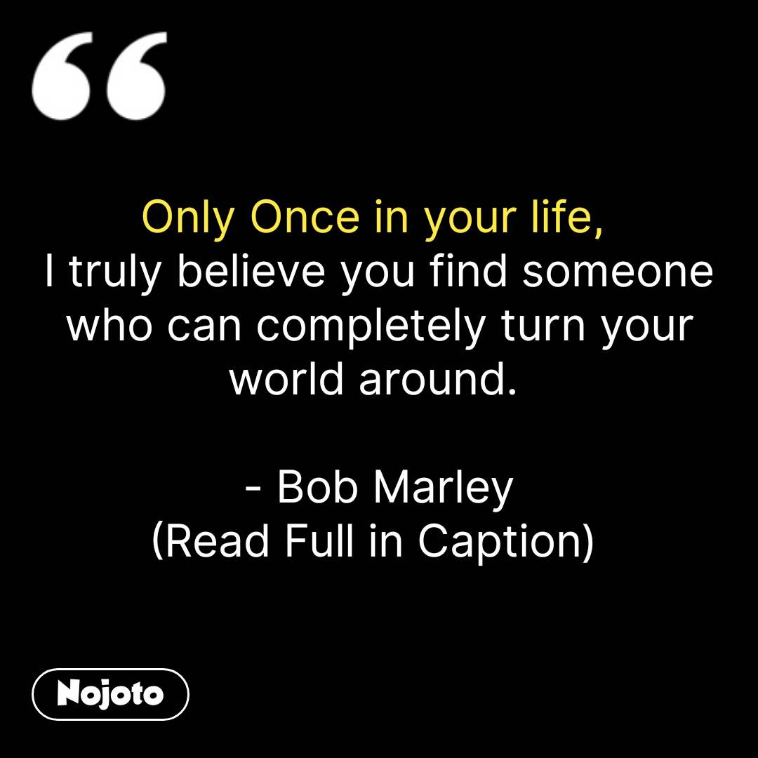 Only Once in your life,  I truly believe you find someone who can completely turn your world around.   - Bob Marley (Read Full in Caption)  #NojotoQuote