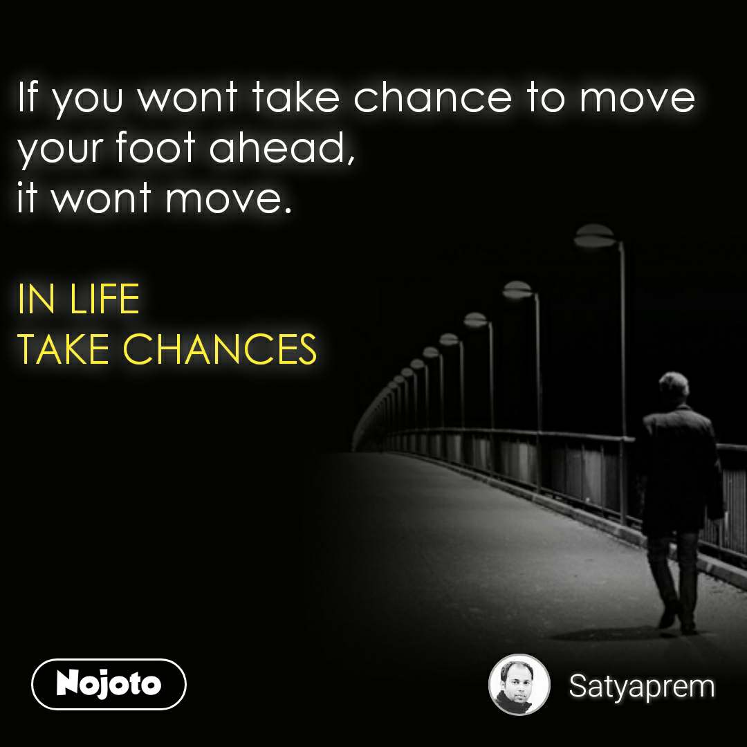 If you wont take chance to move your foot ahead, it wont move.   IN LIFE  TAKE CHANCES       #NojotoQuote